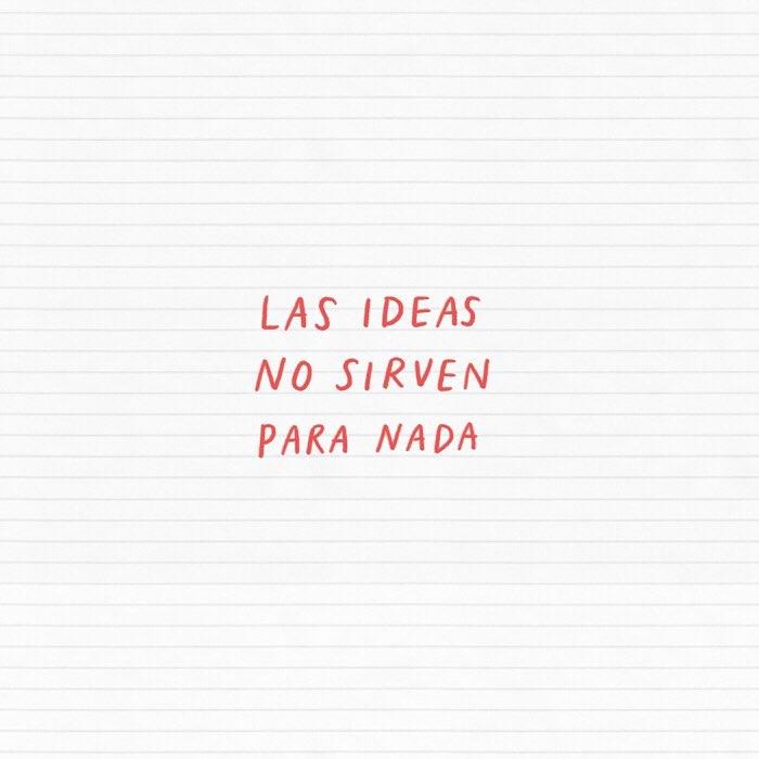 Las ideas no sirven para nada